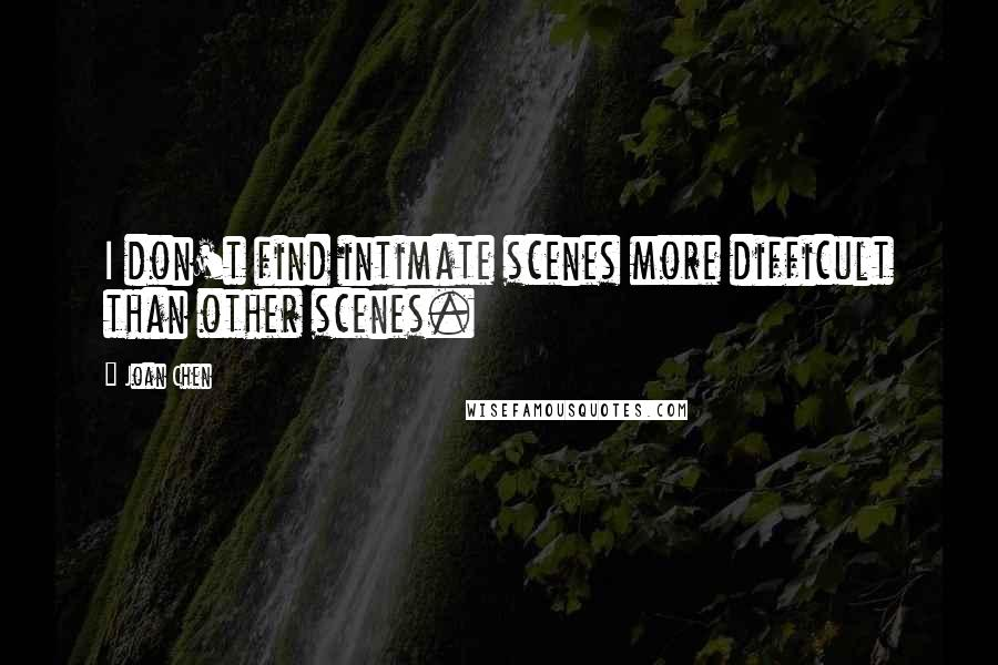 Joan Chen quotes: I don't find intimate scenes more difficult than other scenes.