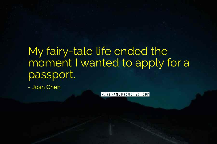 Joan Chen quotes: My fairy-tale life ended the moment I wanted to apply for a passport.