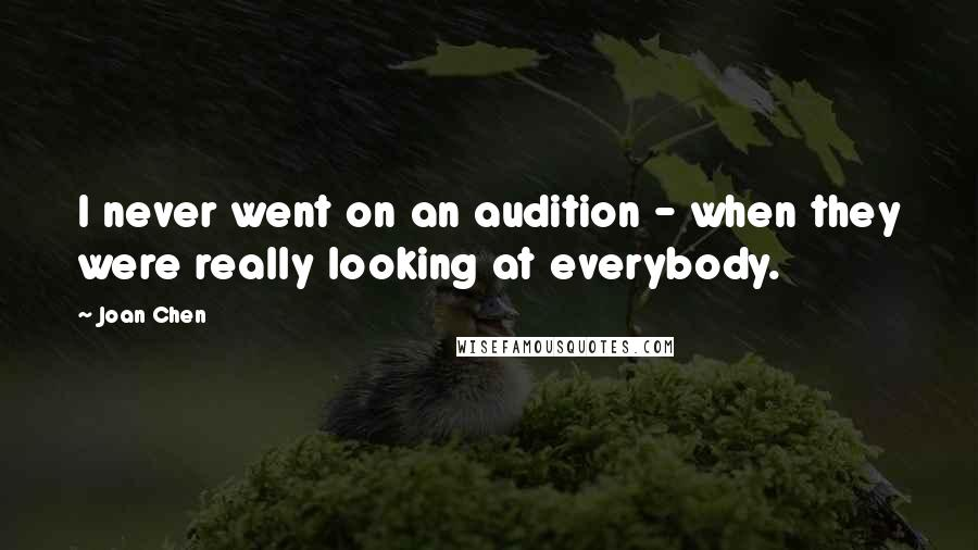 Joan Chen quotes: I never went on an audition - when they were really looking at everybody.