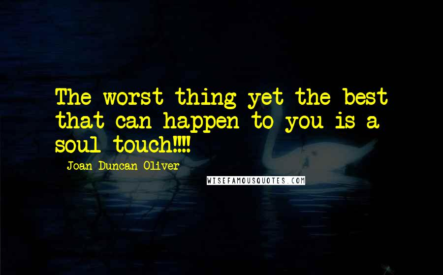 Joan Duncan Oliver quotes: The worst thing yet the best that can happen to you is a soul touch!!!!
