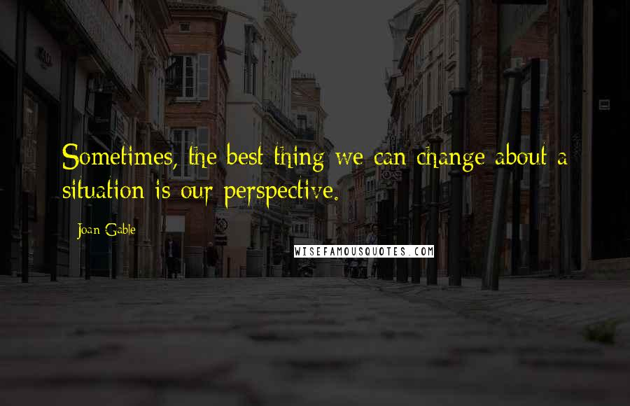 Joan Gable quotes: Sometimes, the best thing we can change about a situation is our perspective.