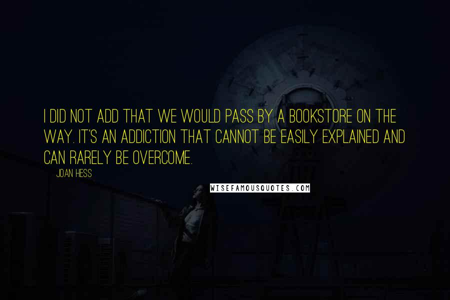 Joan Hess quotes: I did not add that we would pass by a bookstore on the way. It's an addiction that cannot be easily explained and can rarely be overcome.