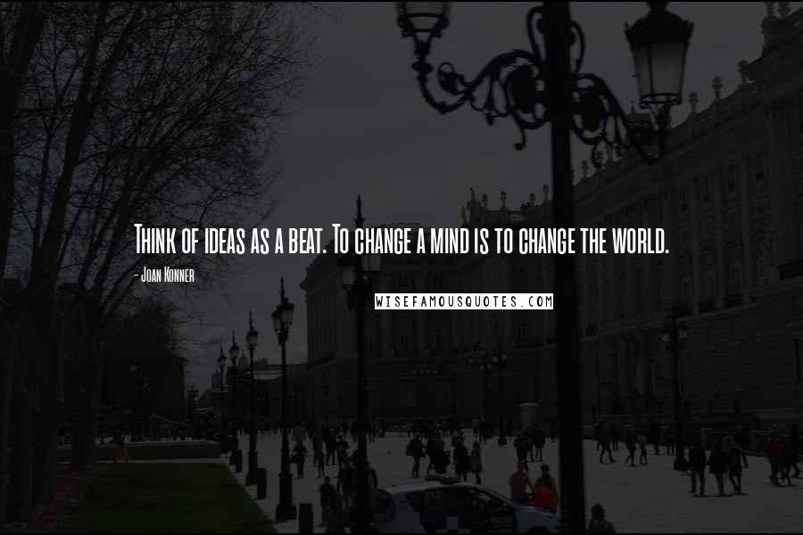 Joan Konner quotes: Think of ideas as a beat. To change a mind is to change the world.