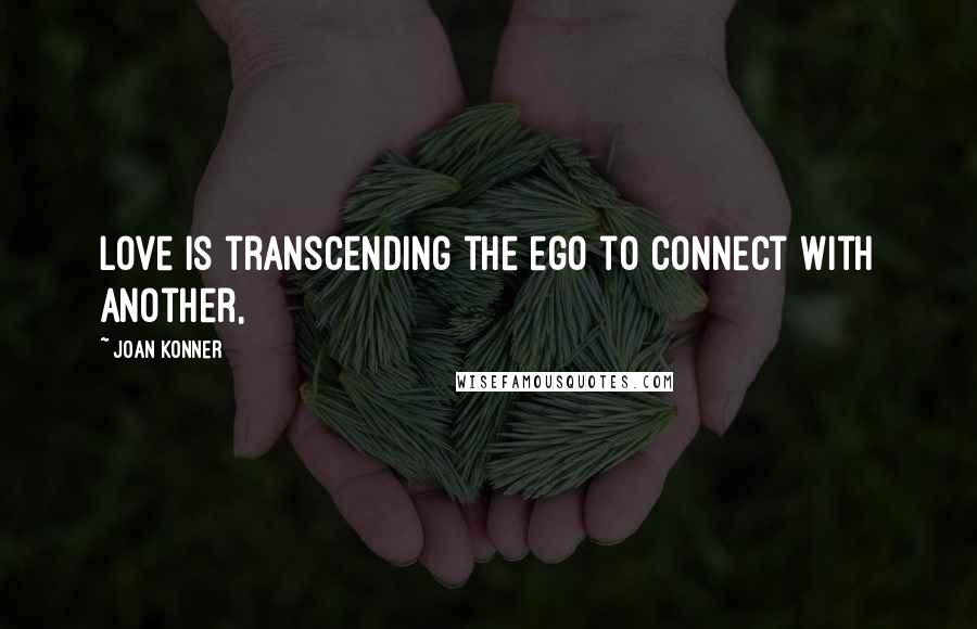 Joan Konner quotes: Love is transcending the ego to connect with another,