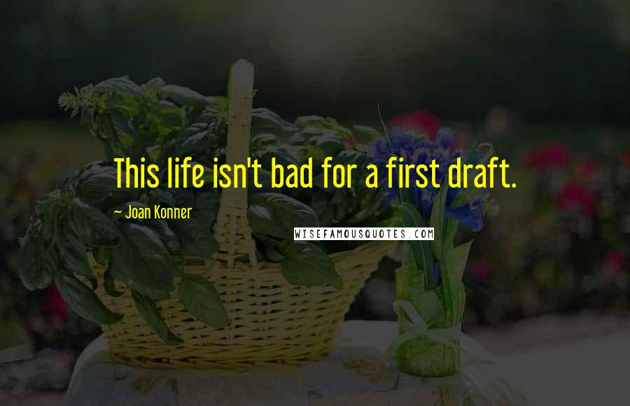 Joan Konner quotes: This life isn't bad for a first draft.