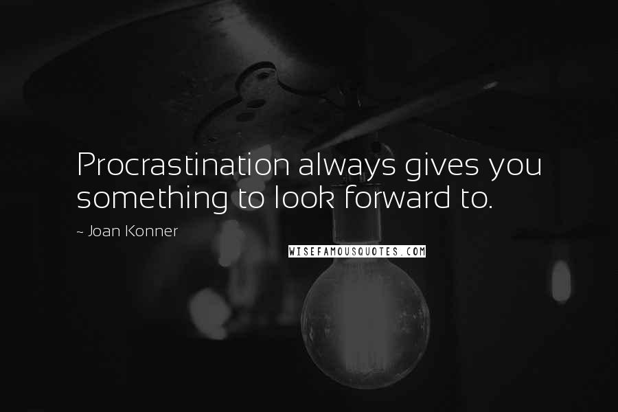 Joan Konner quotes: Procrastination always gives you something to look forward to.