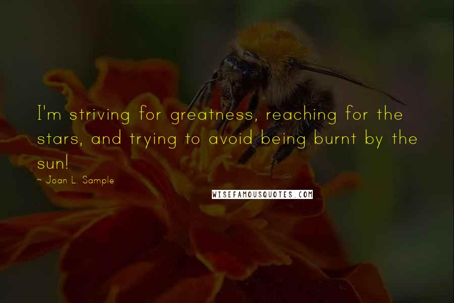 Joan L. Sample quotes: I'm striving for greatness, reaching for the stars, and trying to avoid being burnt by the sun!