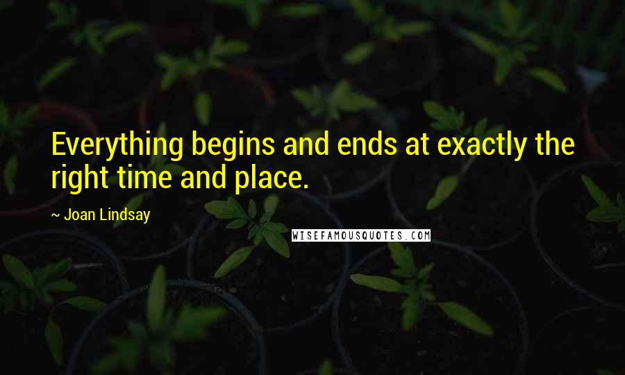 Joan Lindsay quotes: Everything begins and ends at exactly the right time and place.
