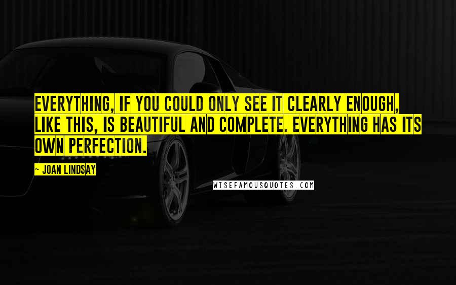 Joan Lindsay quotes: Everything, if you could only see it clearly enough, like this, is beautiful and complete. Everything has its own perfection.
