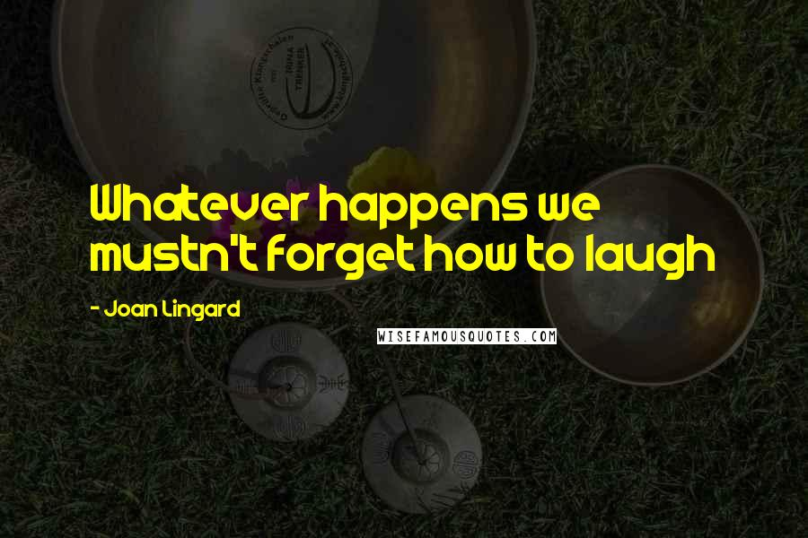 Joan Lingard quotes: Whatever happens we mustn't forget how to laugh