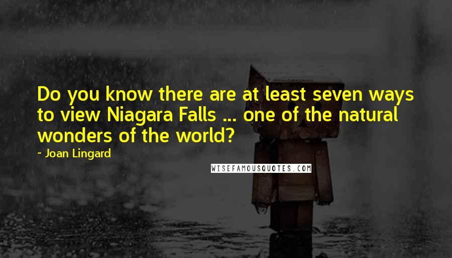 Joan Lingard quotes: Do you know there are at least seven ways to view Niagara Falls ... one of the natural wonders of the world?