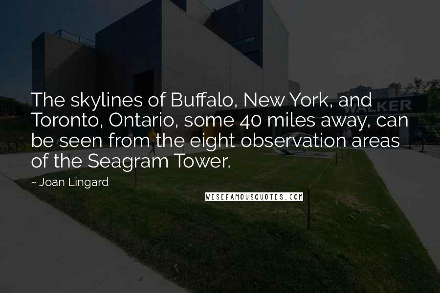 Joan Lingard quotes: The skylines of Buffalo, New York, and Toronto, Ontario, some 40 miles away, can be seen from the eight observation areas of the Seagram Tower.