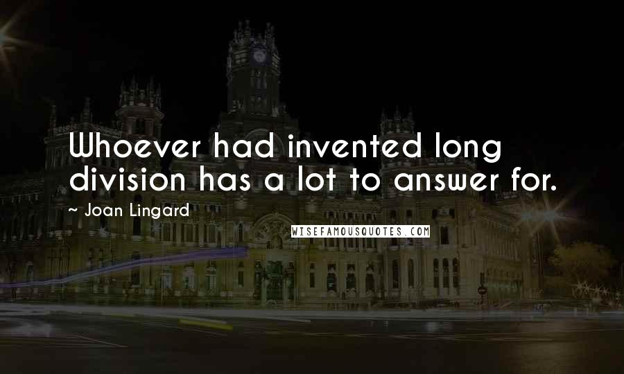 Joan Lingard quotes: Whoever had invented long division has a lot to answer for.