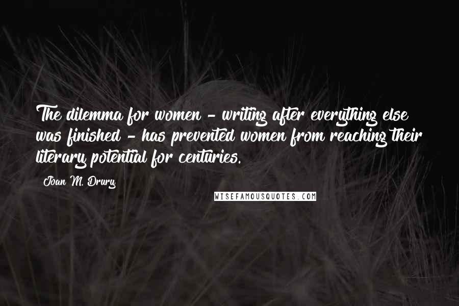 Joan M. Drury quotes: The dilemma for women - writing after everything else was finished - has prevented women from reaching their literary potential for centuries.