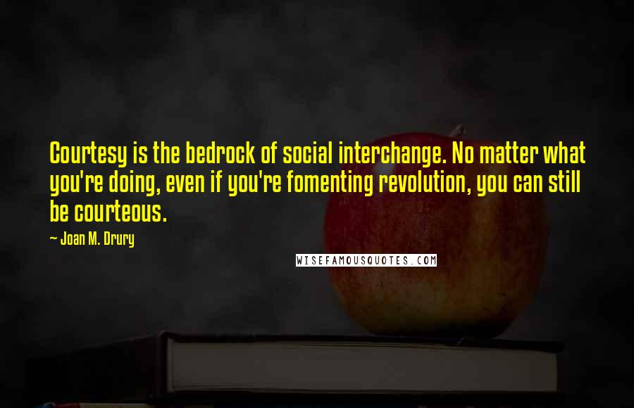 Joan M. Drury quotes: Courtesy is the bedrock of social interchange. No matter what you're doing, even if you're fomenting revolution, you can still be courteous.