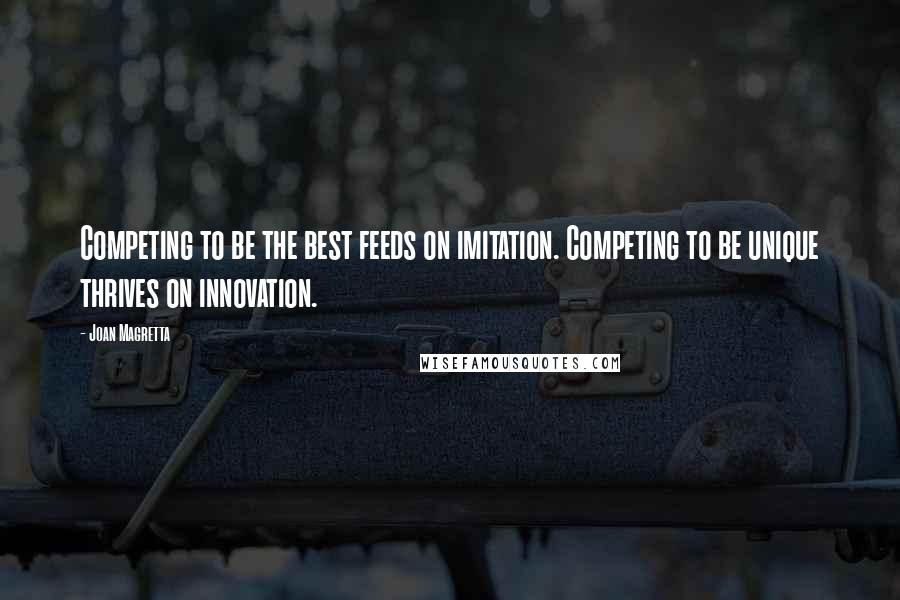 Joan Magretta quotes: Competing to be the best feeds on imitation. Competing to be unique thrives on innovation.