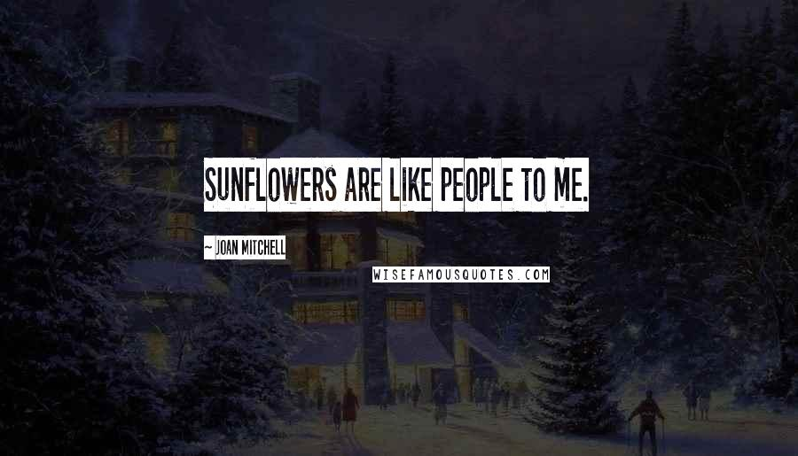 Joan Mitchell quotes: Sunflowers are like people to me.