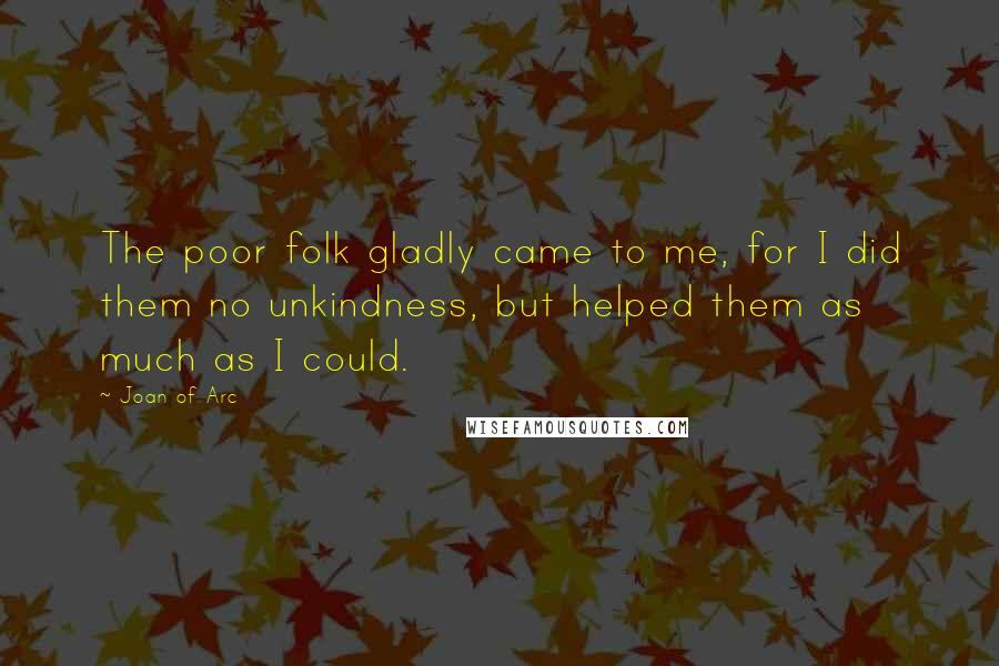 Joan Of Arc quotes: The poor folk gladly came to me, for I did them no unkindness, but helped them as much as I could.