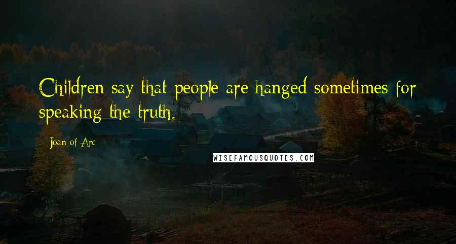 Joan Of Arc quotes: Children say that people are hanged sometimes for speaking the truth.