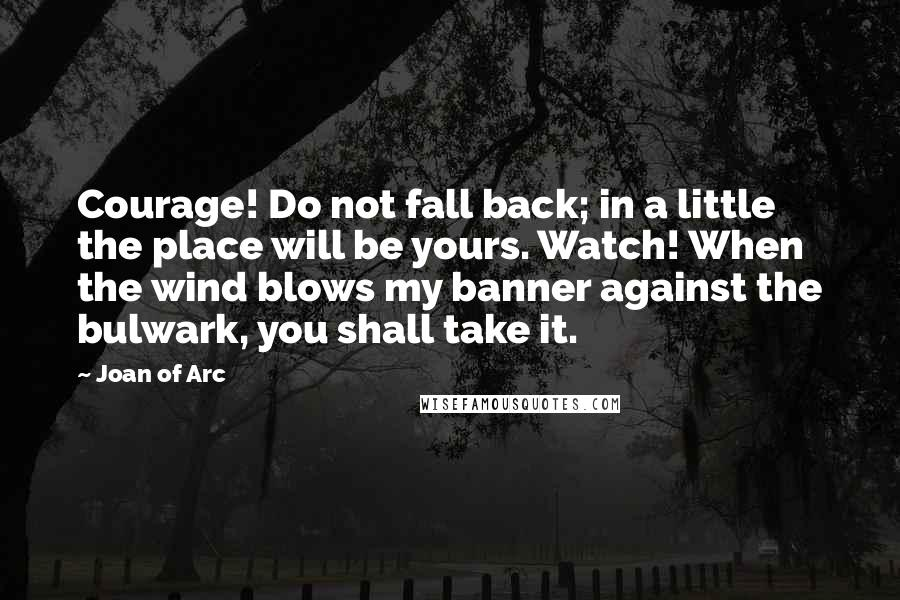 Joan Of Arc quotes: Courage! Do not fall back; in a little the place will be yours. Watch! When the wind blows my banner against the bulwark, you shall take it.