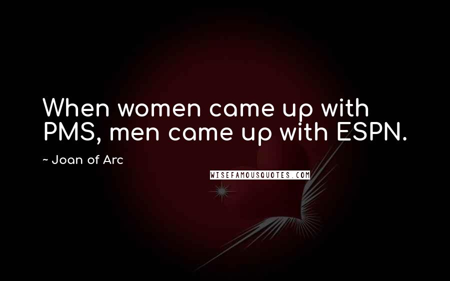 Joan Of Arc quotes: When women came up with PMS, men came up with ESPN.