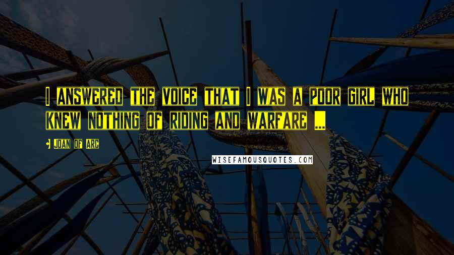 Joan Of Arc quotes: I answered the voice that I was a poor girl who knew nothing of riding and warfare ...