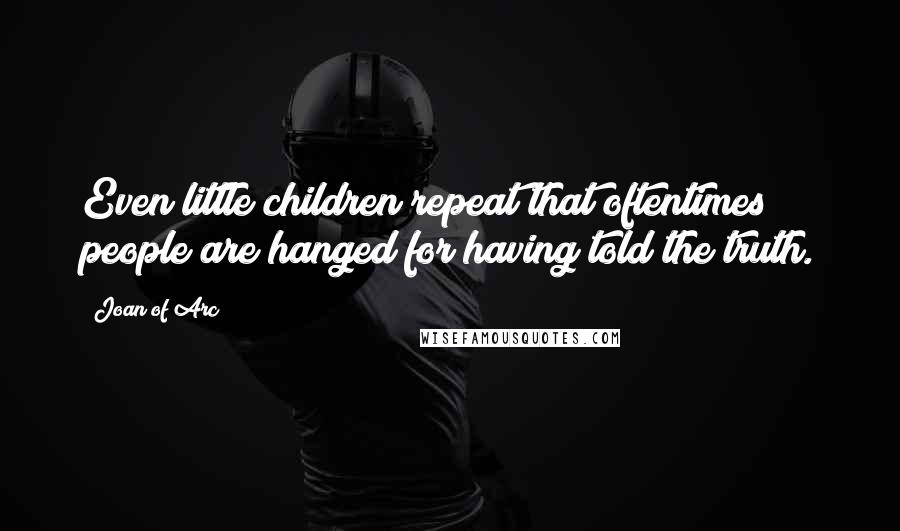 Joan Of Arc quotes: Even little children repeat that oftentimes people are hanged for having told the truth.