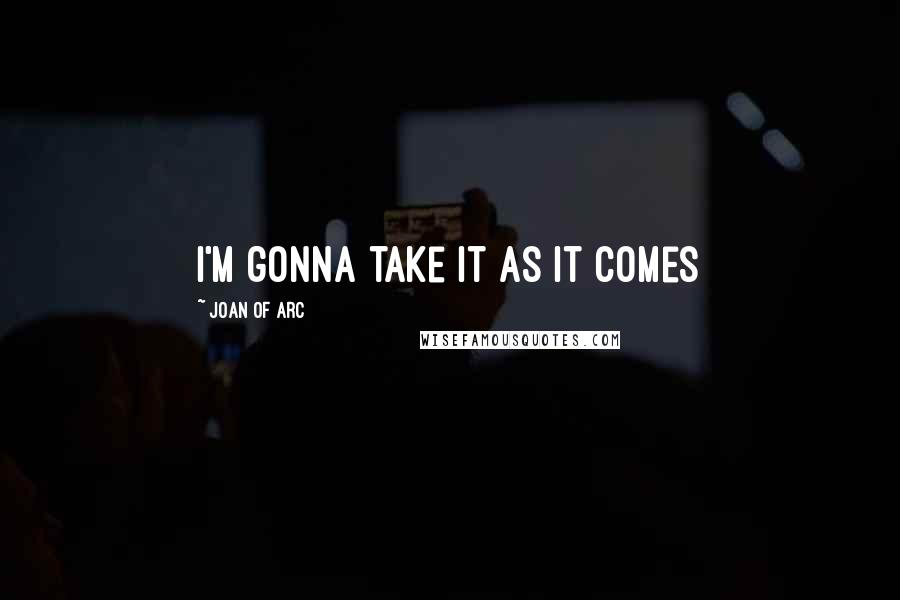 Joan Of Arc quotes: I'm gonna take it as it comes