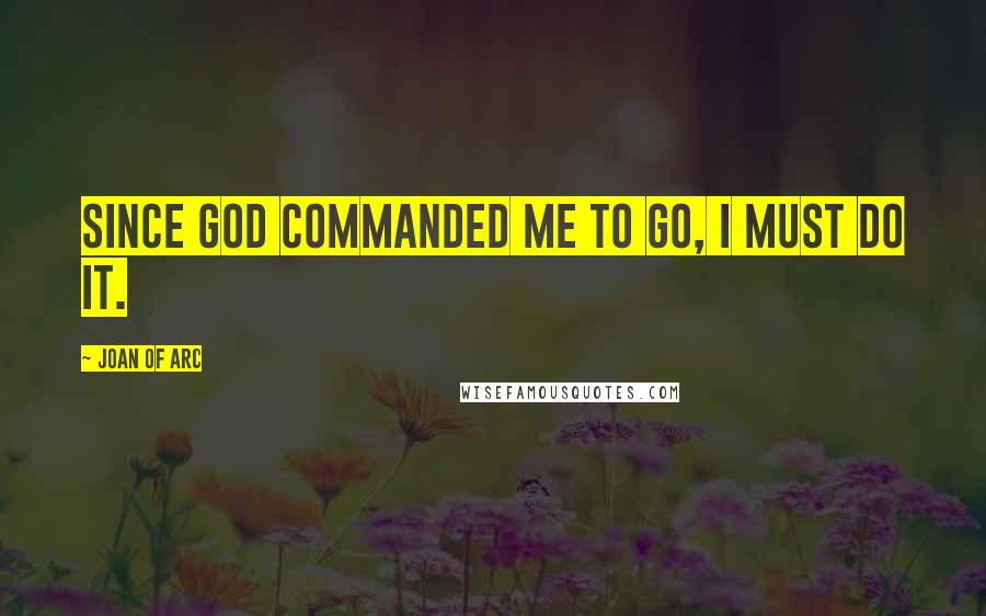 Joan Of Arc quotes: Since God commanded me to go, I must do it.
