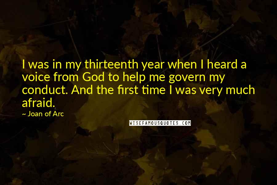 Joan Of Arc quotes: I was in my thirteenth year when I heard a voice from God to help me govern my conduct. And the first time I was very much afraid.