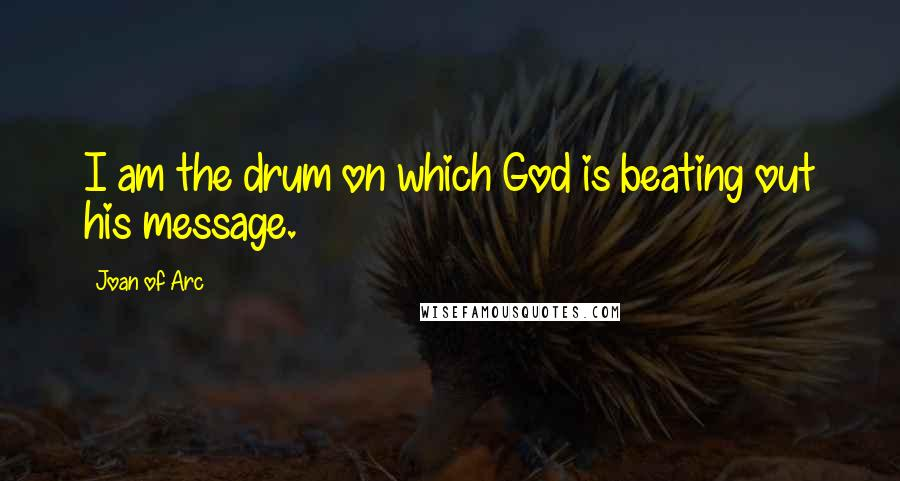 Joan Of Arc quotes: I am the drum on which God is beating out his message.