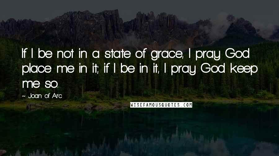Joan Of Arc quotes: If I be not in a state of grace, I pray God place me in it; if I be in it, I pray God keep me so.