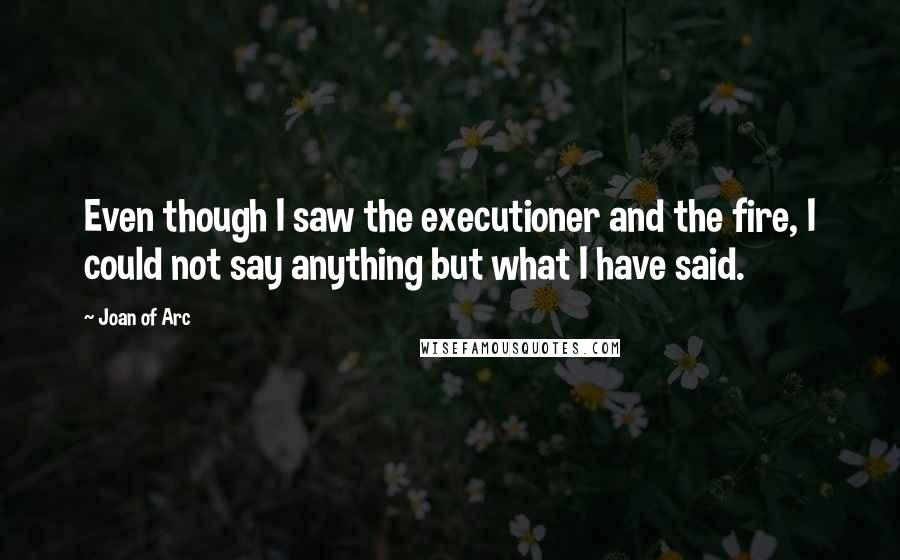 Joan Of Arc quotes: Even though I saw the executioner and the fire, I could not say anything but what I have said.