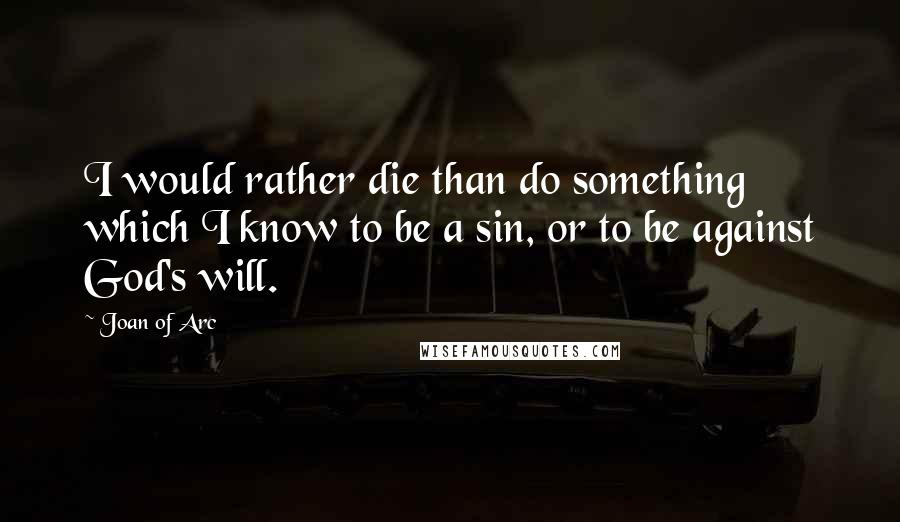 Joan Of Arc quotes: I would rather die than do something which I know to be a sin, or to be against God's will.