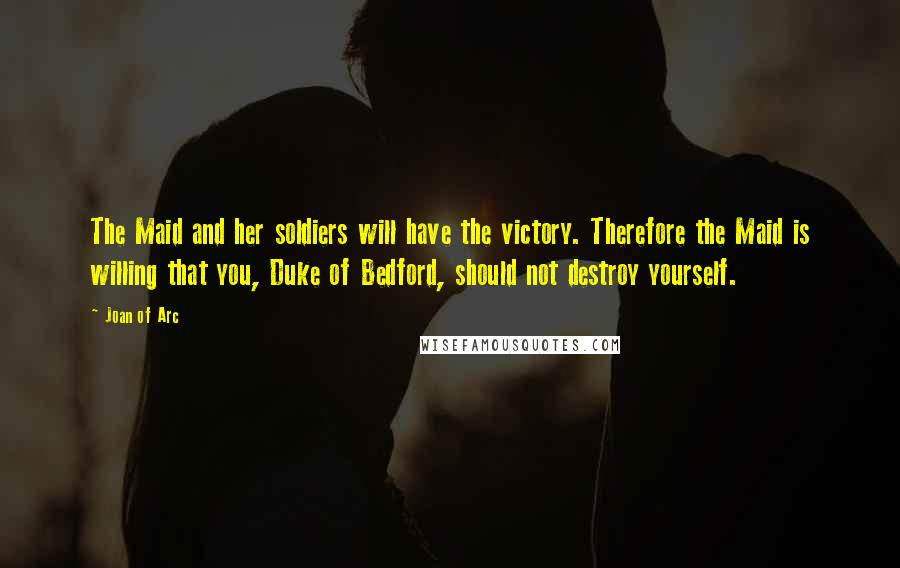 Joan Of Arc quotes: The Maid and her soldiers will have the victory. Therefore the Maid is willing that you, Duke of Bedford, should not destroy yourself.