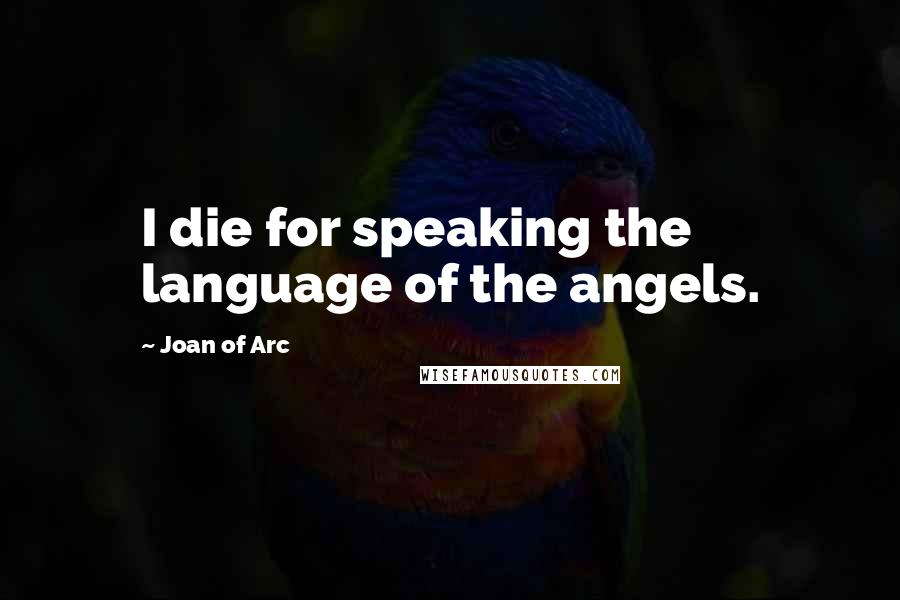 Joan Of Arc quotes: I die for speaking the language of the angels.
