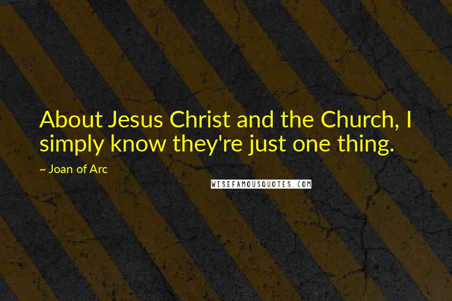Joan Of Arc quotes: About Jesus Christ and the Church, I simply know they're just one thing.
