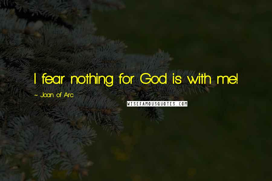 Joan Of Arc quotes: I fear nothing for God is with me!