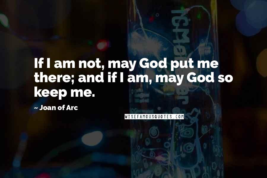 Joan Of Arc quotes: If I am not, may God put me there; and if I am, may God so keep me.