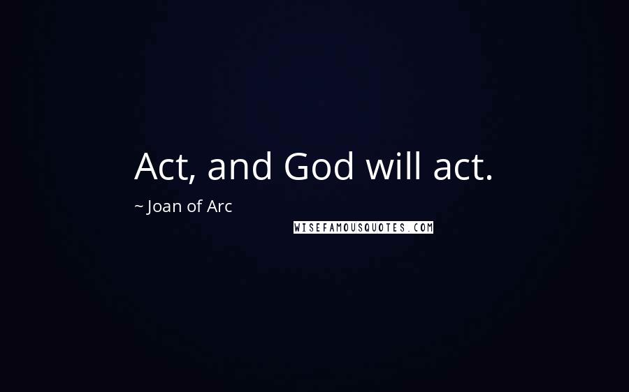 Joan Of Arc quotes: Act, and God will act.