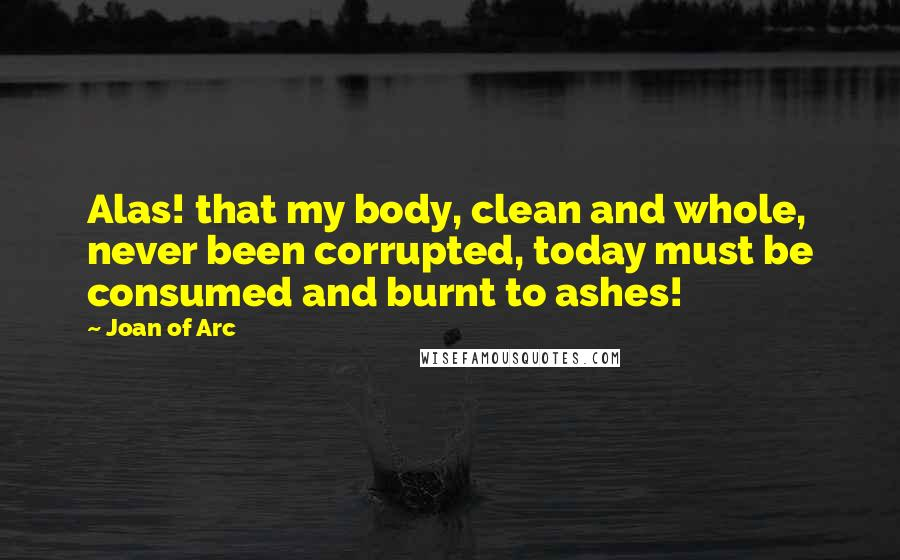 Joan Of Arc quotes: Alas! that my body, clean and whole, never been corrupted, today must be consumed and burnt to ashes!