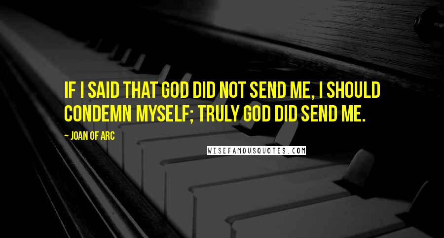 Joan Of Arc quotes: If I said that God did not send me, I should condemn myself; truly God did send me.