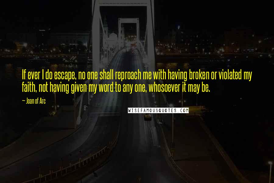 Joan Of Arc quotes: If ever I do escape, no one shall reproach me with having broken or violated my faith, not having given my word to any one, whosoever it may be.