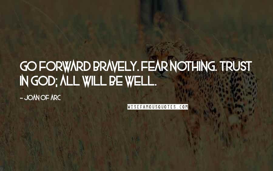 Joan Of Arc quotes: Go forward bravely. Fear nothing. Trust in God; all will be well.