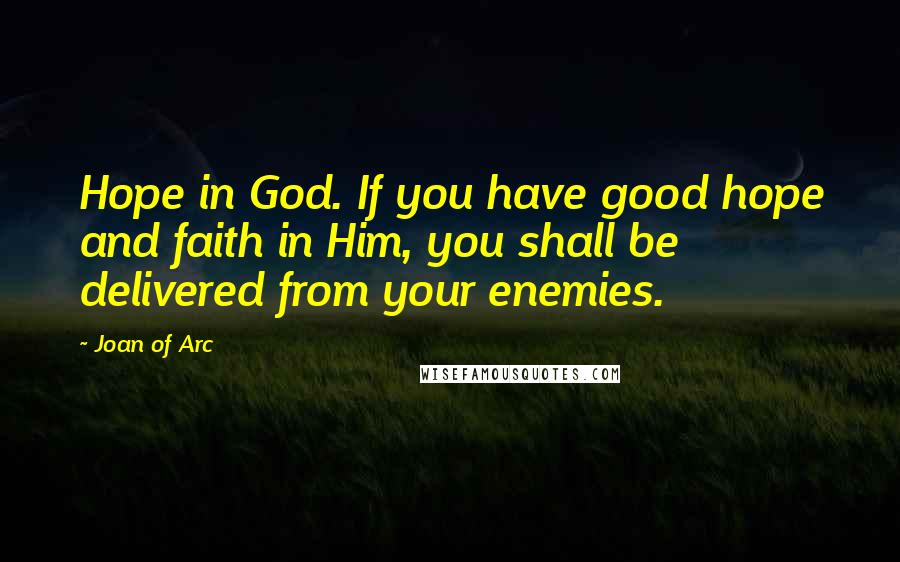 Joan Of Arc quotes: Hope in God. If you have good hope and faith in Him, you shall be delivered from your enemies.