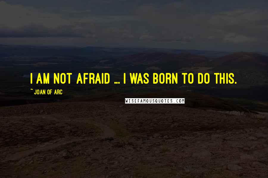Joan Of Arc quotes: I am not afraid ... I was born to do this.