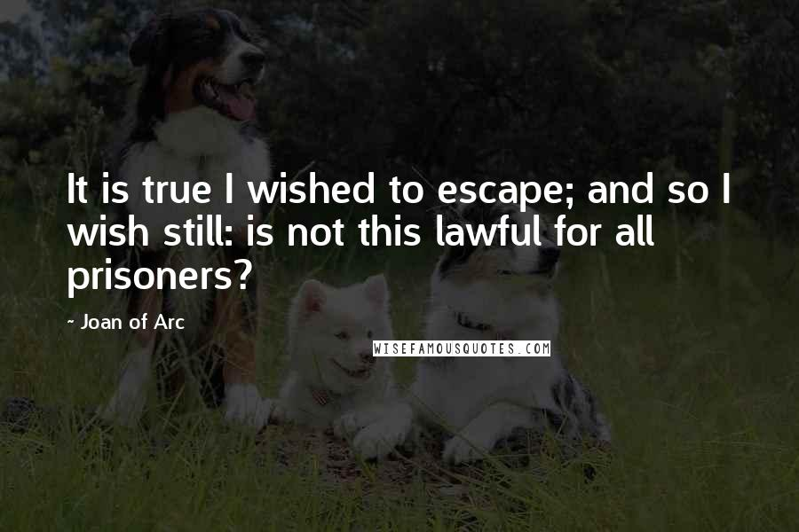 Joan Of Arc quotes: It is true I wished to escape; and so I wish still: is not this lawful for all prisoners?