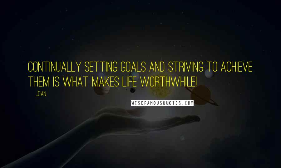 Joan quotes: Continually setting goals and striving to achieve them is what makes life worthwhile!