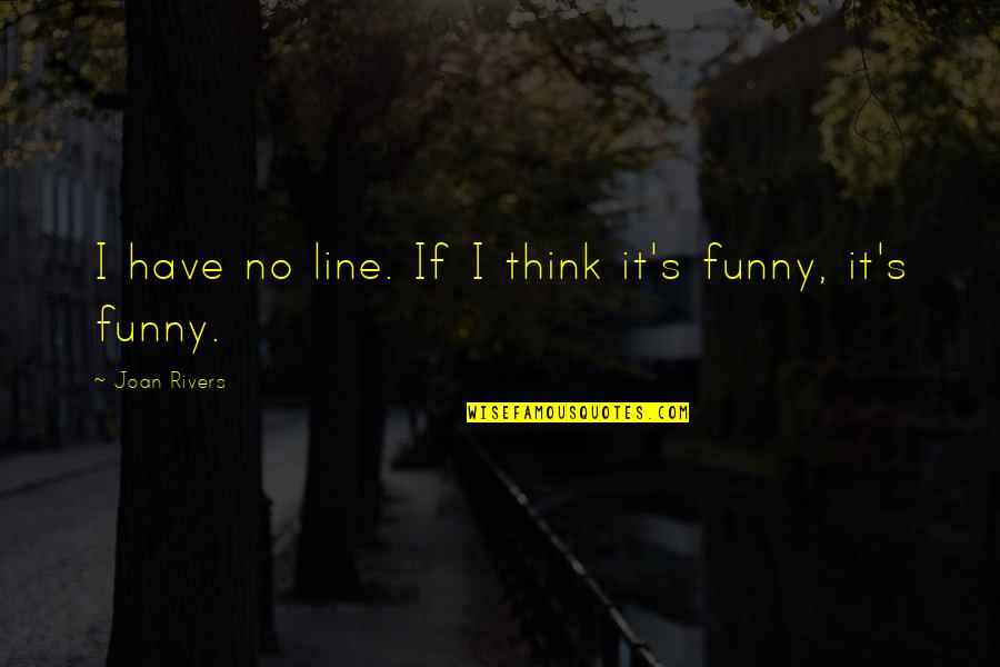 Joan Rivers Funny Quotes By Joan Rivers: I have no line. If I think it's