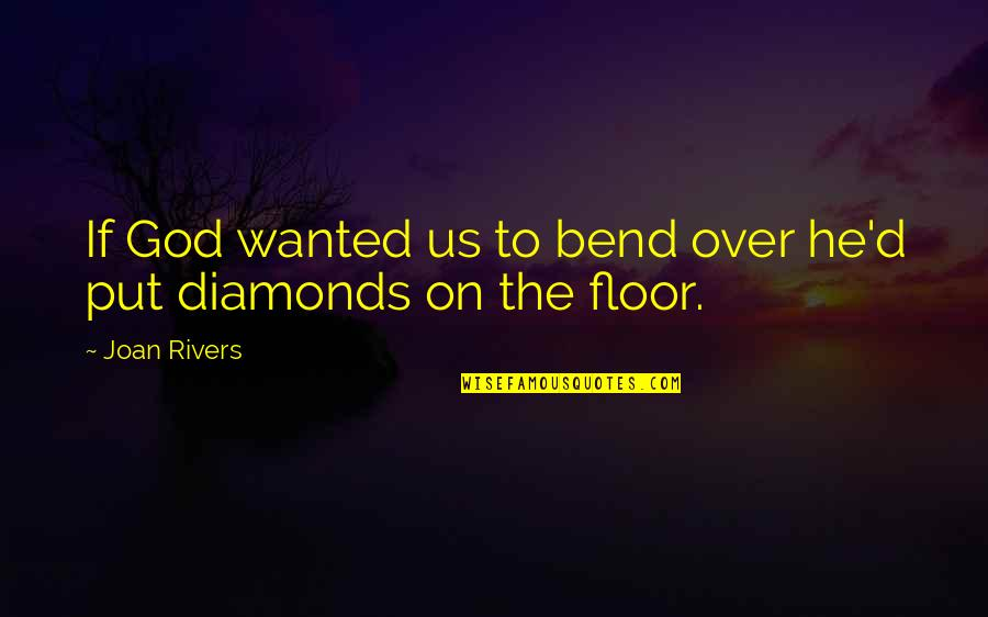Joan Rivers Funny Quotes By Joan Rivers: If God wanted us to bend over he'd